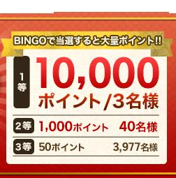 【BINGOで当選すると大量ポイント!!】 1等 10,000ポイント/3名様、2等 1,000ポイント / 40名様、3等 50ポイント 3.977名様