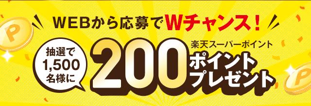 WEBから応募でWチャンス!抽選で1,500名様に楽天スーパーポイント200ポイントプレゼント!