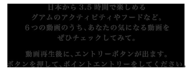 日本から3.5時間で楽しめるグアムのアクティビティやフードなど。6つの動画のうち、あなたの気になる動画をぜひチェックしてみて。動画再生後に、エントリーボタンが出ます。ボタンを押して、ポイントエントリーをしてください。