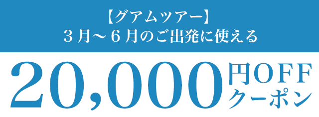 グアムツアー3月〜6月のご出発に使える20,000円OFFクーポン