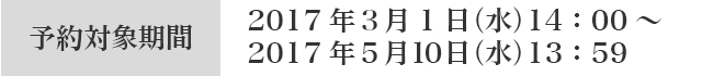 予約対象期間 2017年3月1日(水)14:00〜2017年5月10日(水)13:59