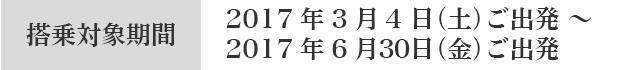 搭乗対象期間 2017年3月4日(土)ご出発〜2017年6月30日(金)ご出発