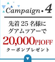 Campaign.4 先着25名様にグアムツアーで20.000円OFFクーポンプレゼント
