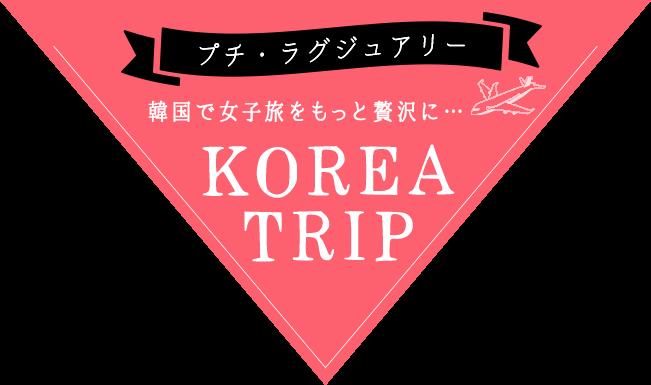 プチ・ラグジュアリー 韓国で女子旅をもっと贅沢に…  KOREA TRIP