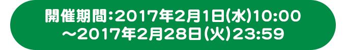 開催期間:2017年2月1日(水)10:00〜2017年2月28日(火)23:59