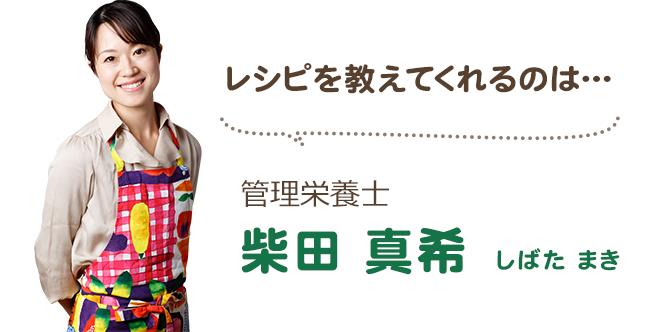 レシピを教えてくれるのは… 管理栄養士 柴田真希(しばたまき)