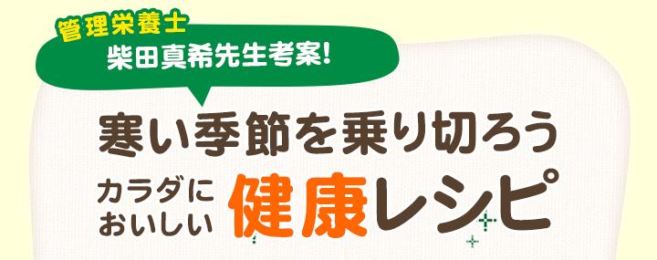 管理栄養士 柴田真希先生考案!寒い季節を乗り切ろうカラダにおいしい健康レシピ