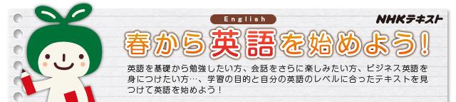 春から英語を始めよう! 英語を基礎から勉強したい方、会話をさらに楽しみたい方、ビジネス英語を身につけたい方…、学習の目的と自分の英語のレベルに分に合ったテキストを見つけて英語をはじめよう! NHKテキスト