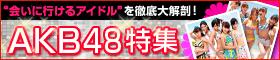 会いに行けるアイドルを大解剖!AKB48特集
