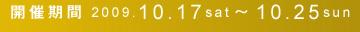 開催期間 2009.10.17sat〜10.25sun
