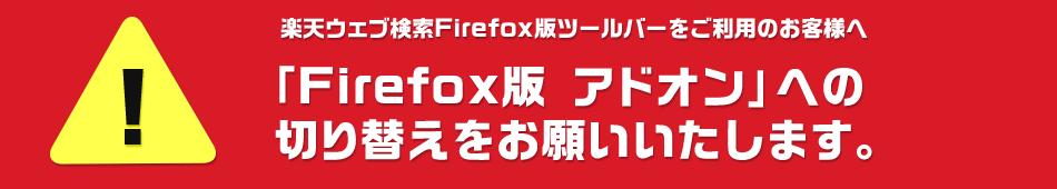 楽天ウェブ検索Firefox版ツールバーをご利用のお客様へ「       Firefox版 アドオン」への切り替えをお願いいたします。