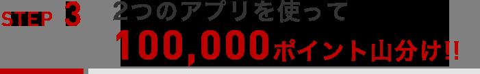 【STEP3】2つのアプリを使って10万ポイント山分け!!